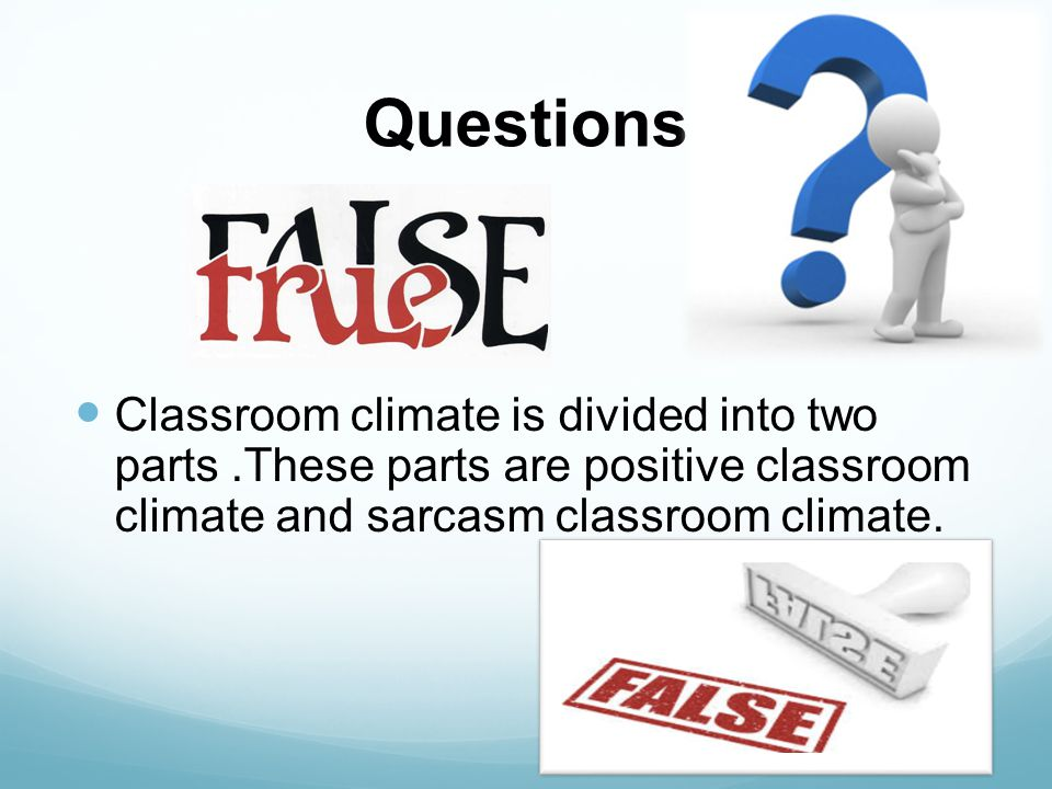 Questions Classroom climate is divided into two parts.These parts are positive classroom climate and sarcasm classroom climate.