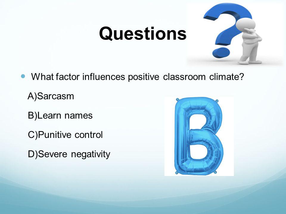 Questions What factor influences positive classroom climate? A)Sarcasm B)Learn names C)Punitive control D)Severe negativity