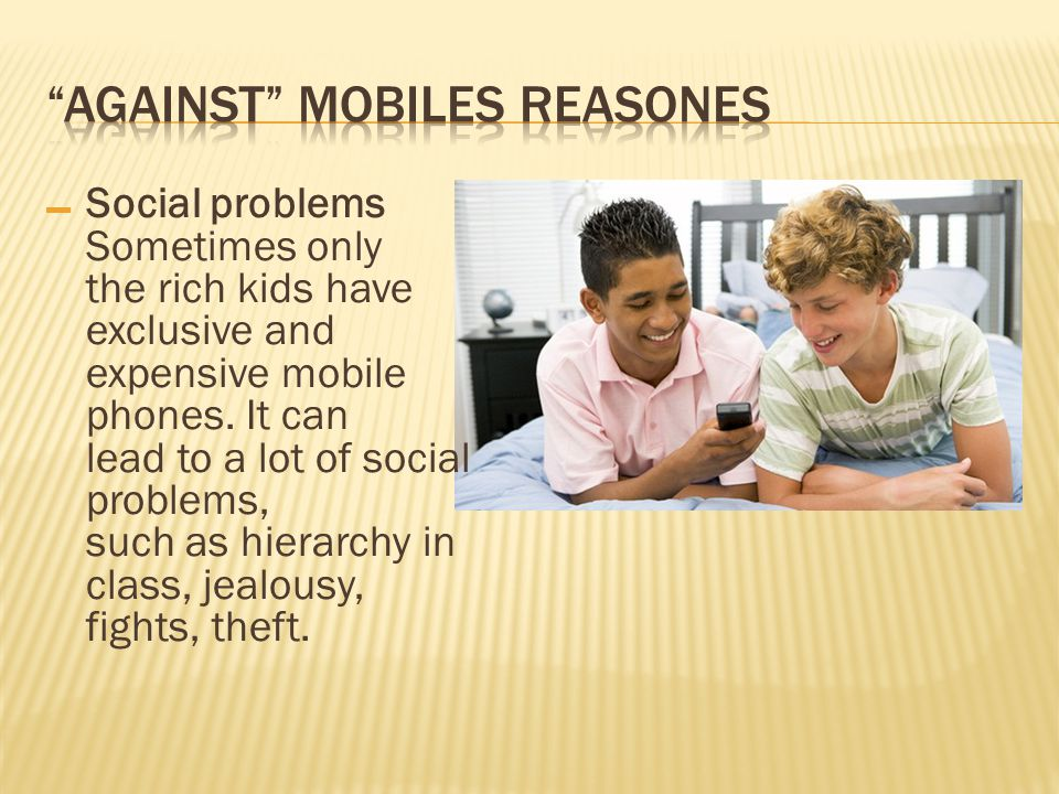 – Social problems Sometimes only the rich kids have exclusive and expensive mobile phones.
