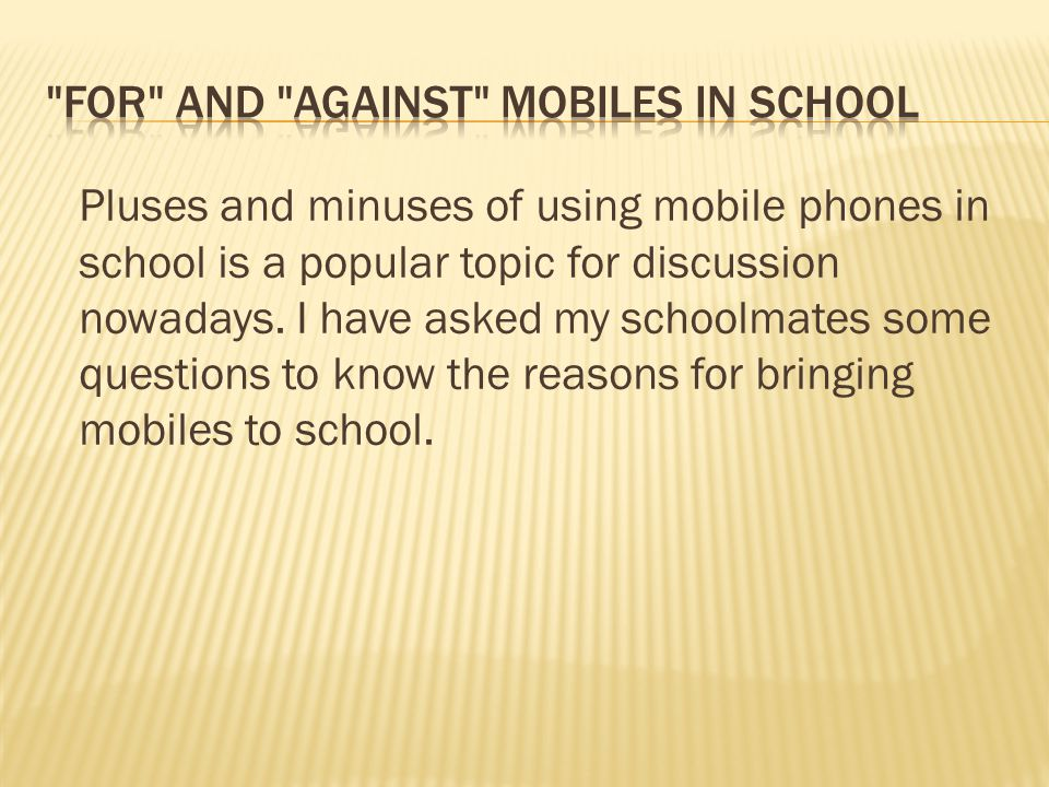 Pluses and minuses of using mobile phones in school is a popular topic for discussion nowadays. I have asked my schoolmates some questions to know the