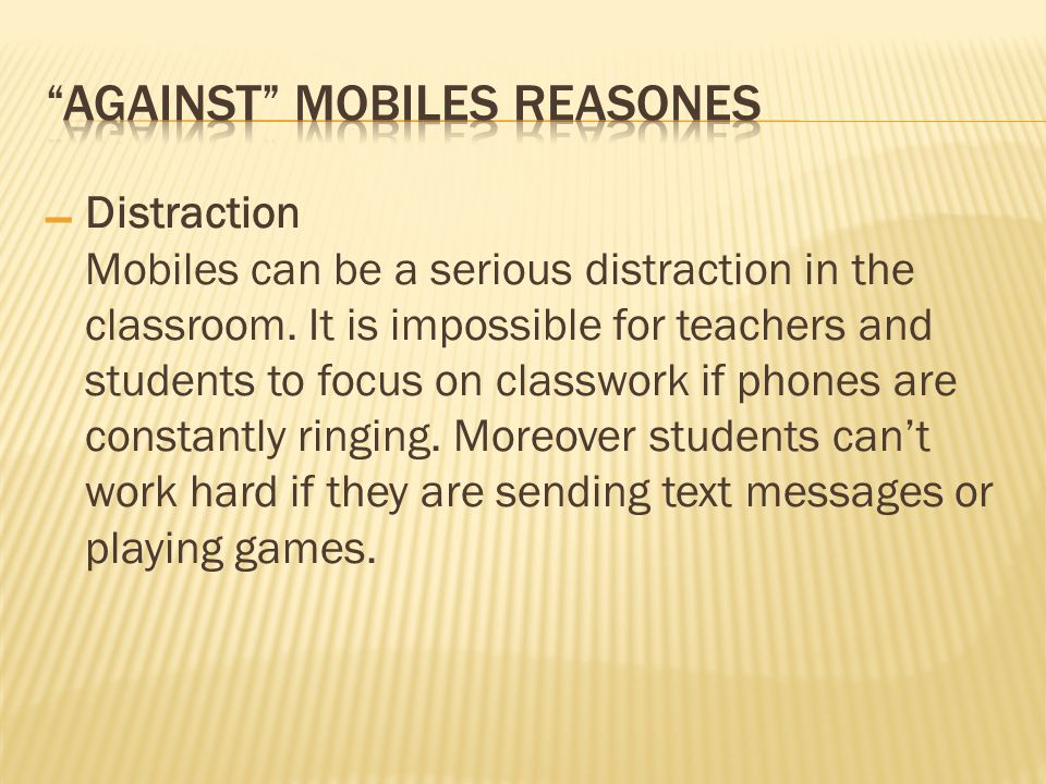 – Distraction Mobiles can be a serious distraction in the classroom. It is impossible for teachers and students to focus on classwork if phones are co
