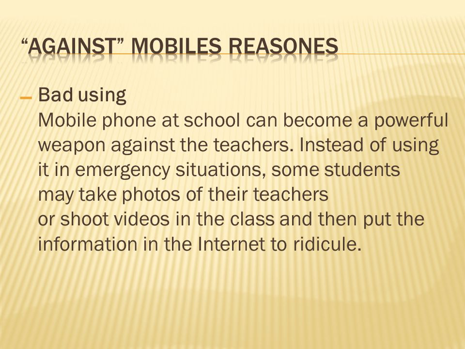 – Bad using Mobile phone at school can become a powerful weapon against the teachers. Instead of using it in emergency situations, some students may t