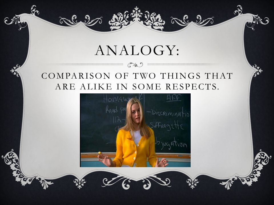 ANALOGY: COMPARISON OF TWO THINGS THAT ARE ALIKE IN SOME RESPECTS.