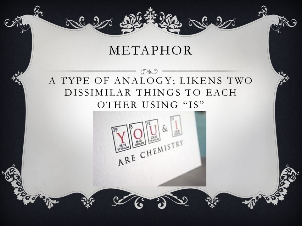 METAPHOR A TYPE OF ANALOGY; LIKENS TWO DISSIMILAR THINGS TO EACH OTHER USING IS