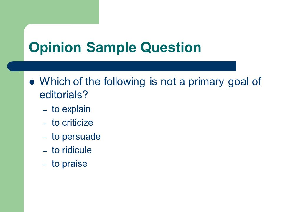 Opinion Sample Question Which of the following is not a primary goal of editorials.