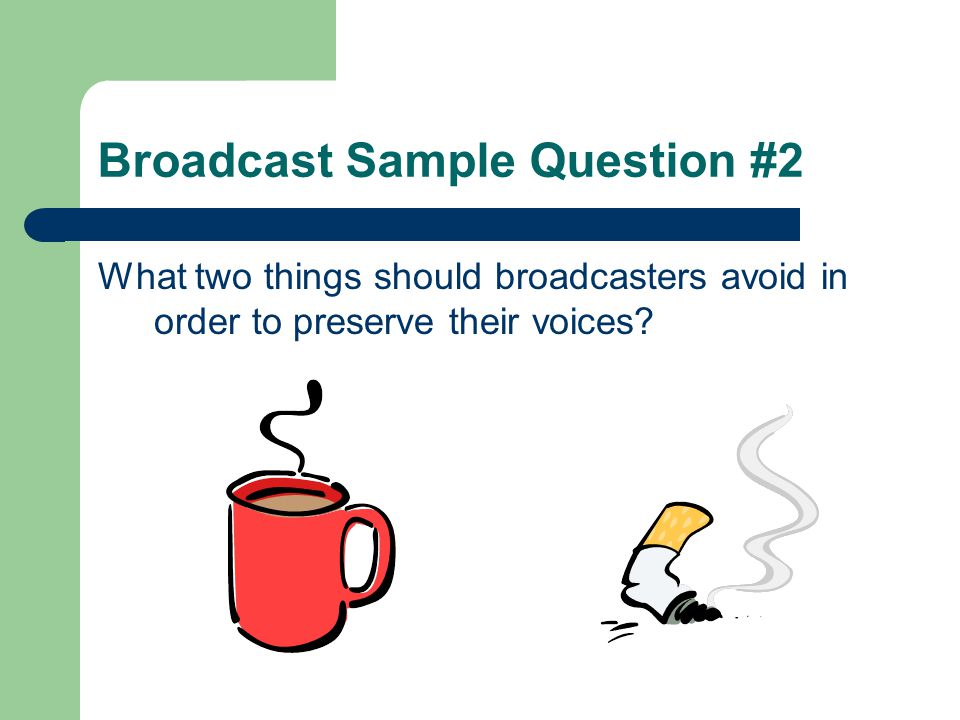 Broadcast Sample Question #2 What two things should broadcasters avoid in order to preserve their voices?