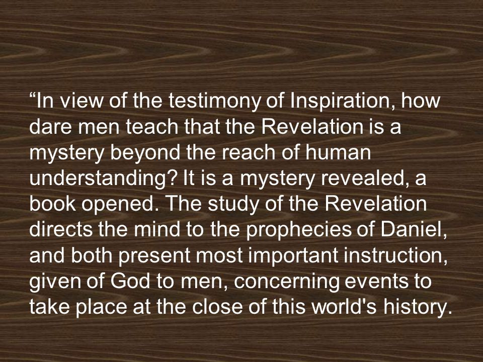 In view of the testimony of Inspiration, how dare men teach that the Revelation is a mystery beyond the reach of human understanding.