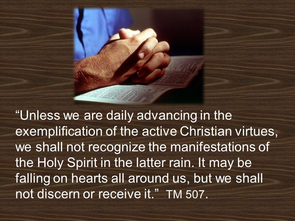 Unless we are daily advancing in the exemplification of the active Christian virtues, we shall not recognize the manifestations of the Holy Spirit in the latter rain.