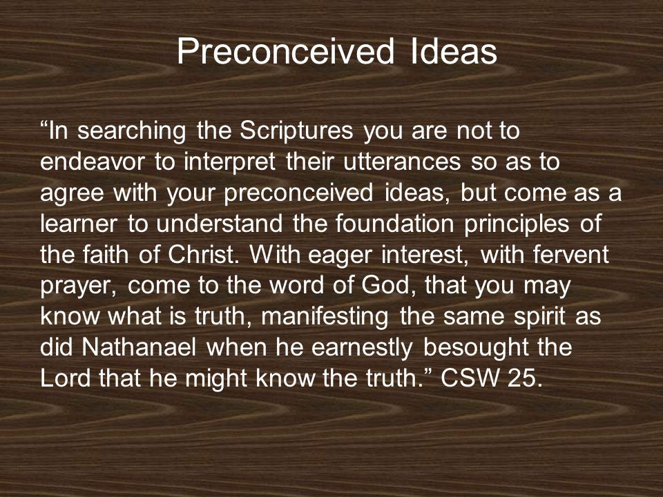 Preconceived Ideas In searching the Scriptures you are not to endeavor to interpret their utterances so as to agree with your preconceived ideas, but come as a learner to understand the foundation principles of the faith of Christ.