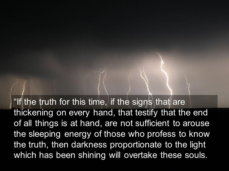 If the truth for this time, if the signs that are thickening on every hand, that testify that the end of all things is at hand, are not sufficient to arouse the sleeping energy of those who profess to know the truth, then darkness proportionate to the light which has been shining will overtake these souls.