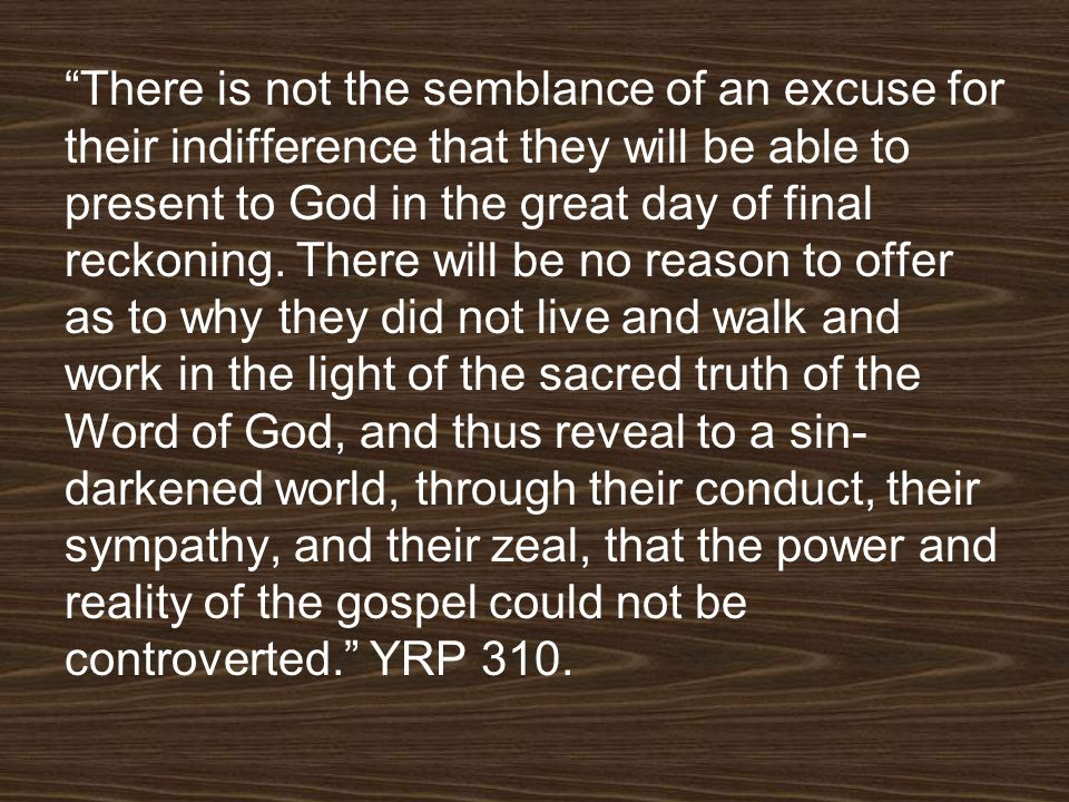 There is not the semblance of an excuse for their indifference that they will be able to present to God in the great day of final reckoning.