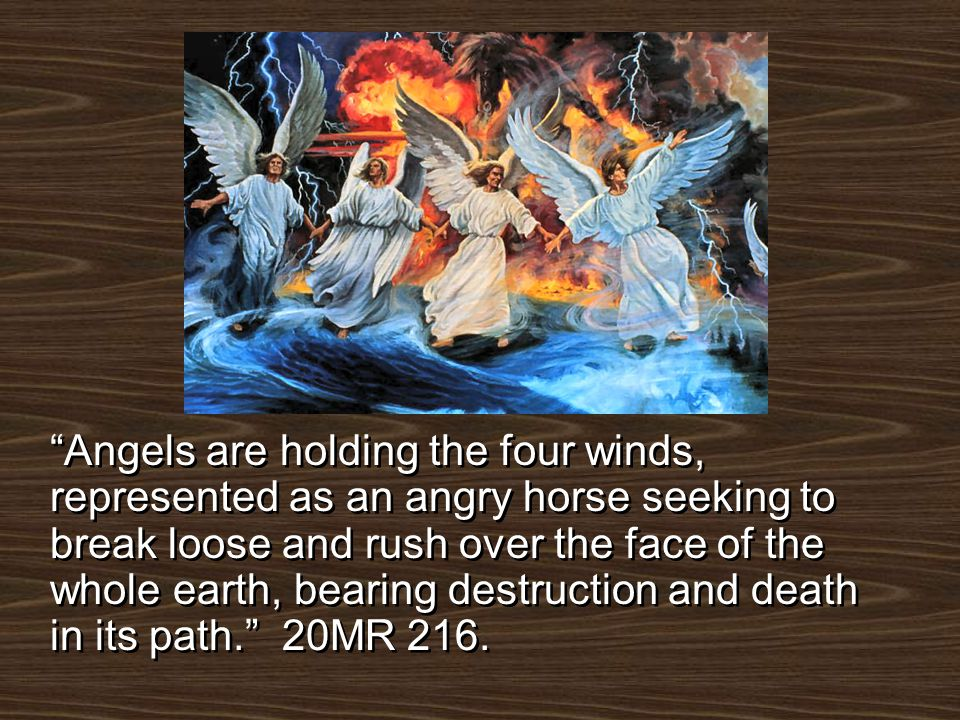 Angels are holding the four winds, represented as an angry horse seeking to break loose and rush over the face of the whole earth, bearing destruction and death in its path. 20MR 216.