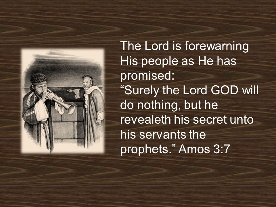 The Lord is forewarning His people as He has promised: Surely the Lord GOD will do nothing, but he revealeth his secret unto his servants the prophets. Amos 3:7