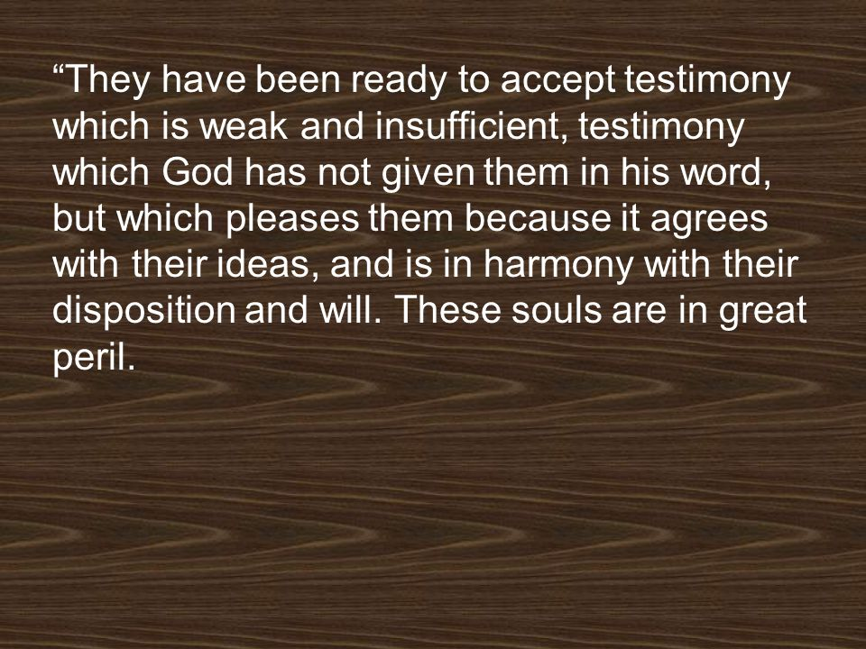 They have been ready to accept testimony which is weak and insufficient, testimony which God has not given them in his word, but which pleases them because it agrees with their ideas, and is in harmony with their disposition and will.