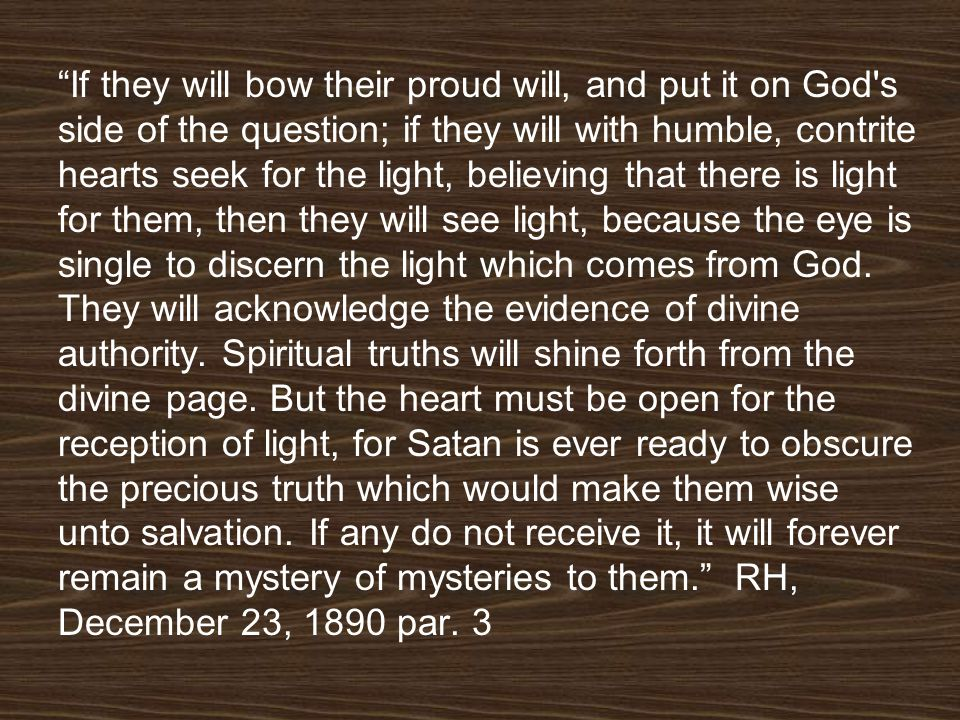If they will bow their proud will, and put it on God s side of the question; if they will with humble, contrite hearts seek for the light, believing that there is light for them, then they will see light, because the eye is single to discern the light which comes from God.