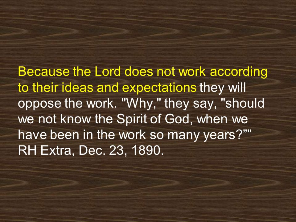 Because the Lord does not work according to their ideas and expectations they will oppose the work.