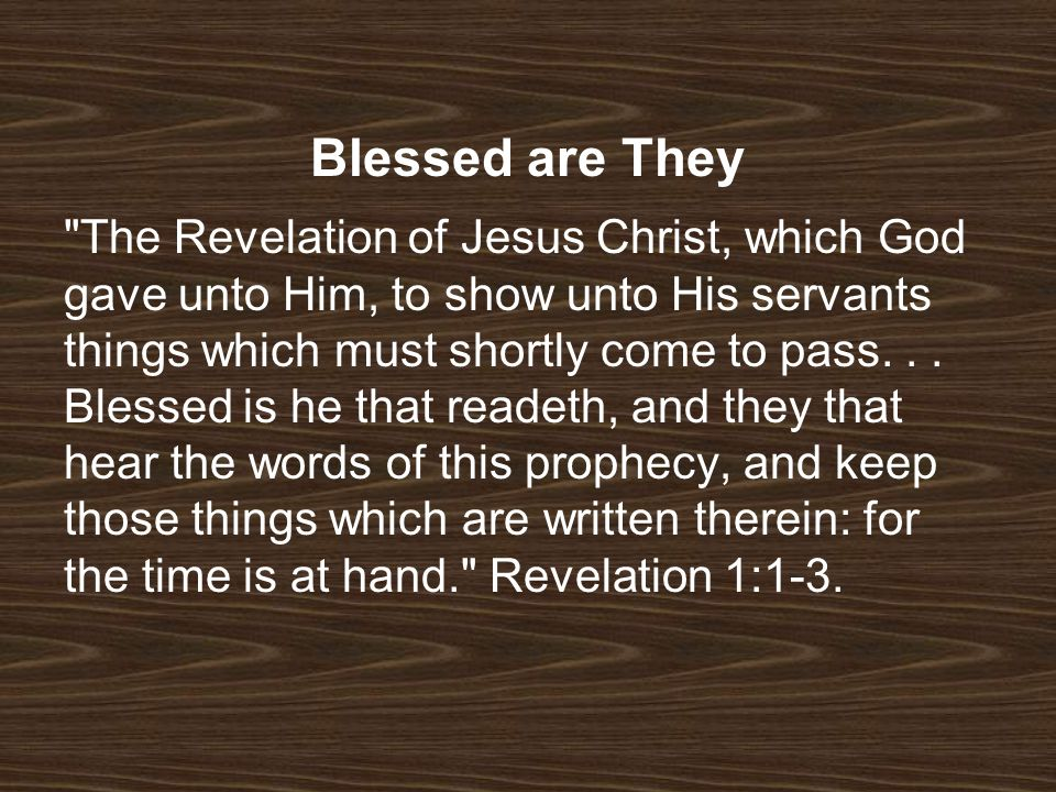 Blessed are They The Revelation of Jesus Christ, which God gave unto Him, to show unto His servants things which must shortly come to pass...