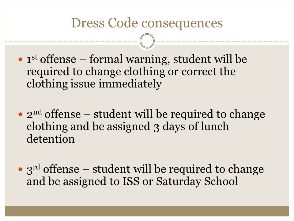 Dress Code consequences 1 st offense – formal warning, student will be required to change clothing or correct the clothing issue immediately 2 nd offense – student will be required to change clothing and be assigned 3 days of lunch detention 3 rd offense – student will be required to change and be assigned to ISS or Saturday School