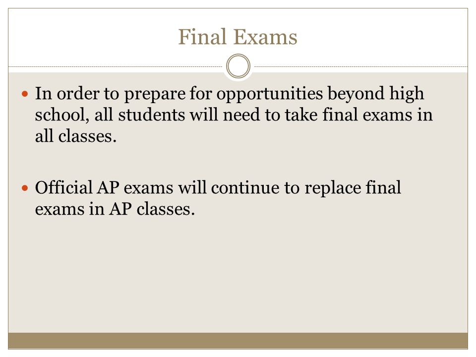 Final Exams In order to prepare for opportunities beyond high school, all students will need to take final exams in all classes.