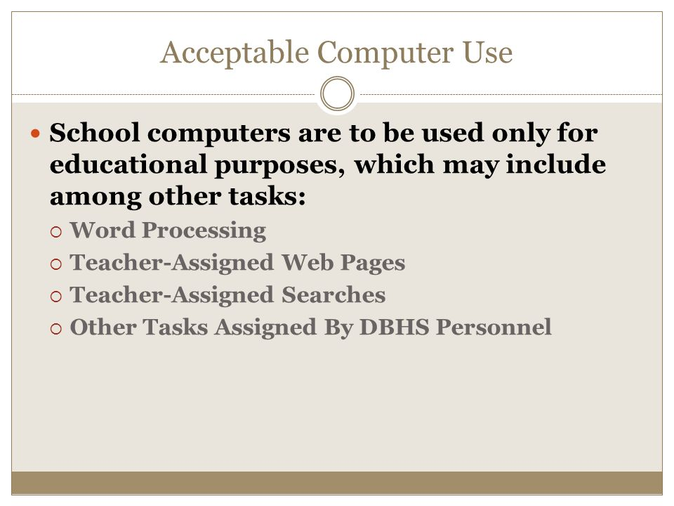 Acceptable Computer Use School computers are to be used only for educational purposes, which may include among other tasks:  Word Processing  Teacher-Assigned Web Pages  Teacher-Assigned Searches  Other Tasks Assigned By DBHS Personnel