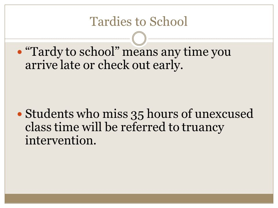 Tardies to School Tardy to school means any time you arrive late or check out early.