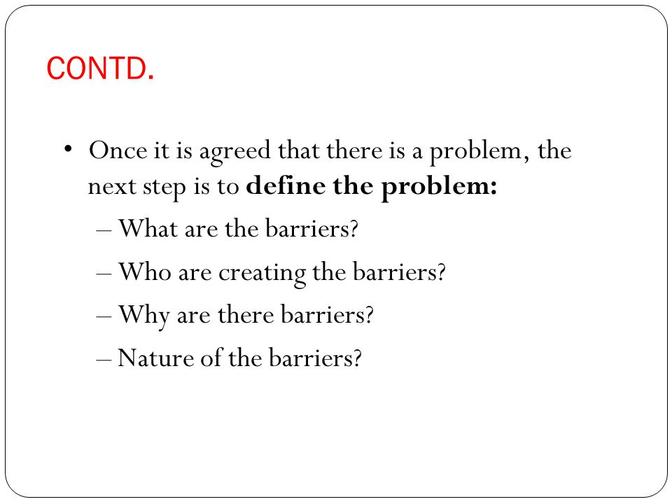 CONTD. Once it is agreed that there is a problem, the next step is to define the problem: –What are the barriers? –Who are creating the barriers? –Why
