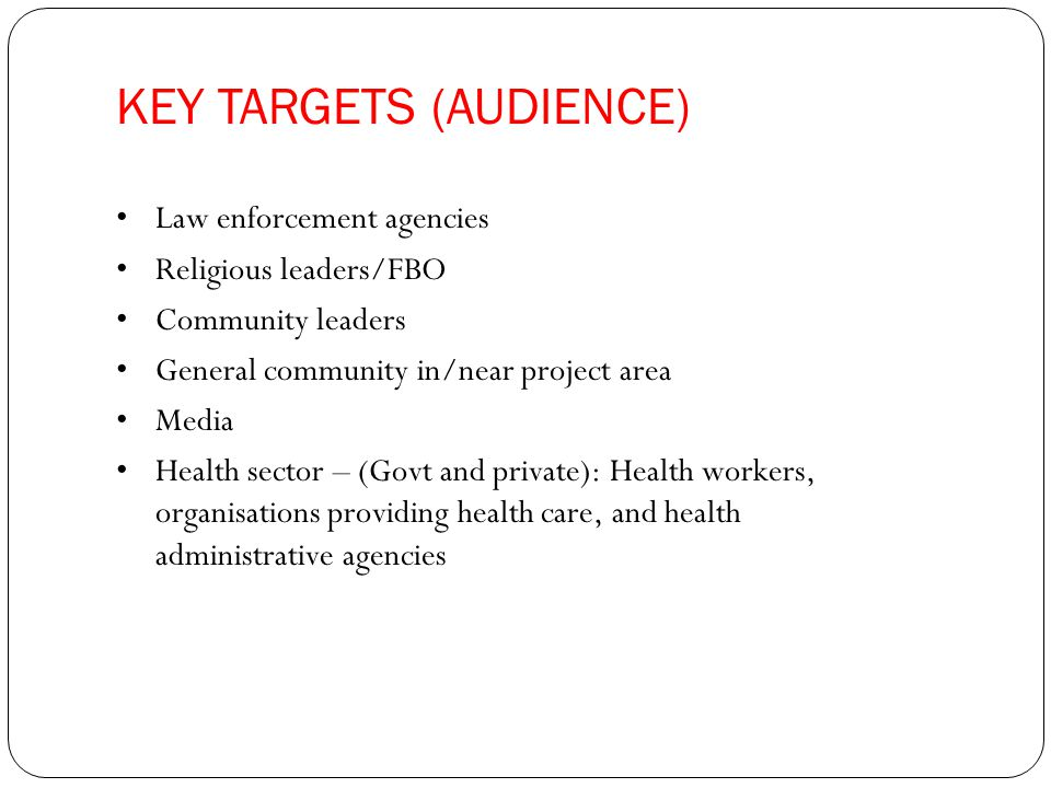 KEY TARGETS (AUDIENCE) Law enforcement agencies Religious leaders/FBO Community leaders General community in/near project area Media Health sector – (Govt and private): Health workers, organisations providing health care, and health administrative agencies