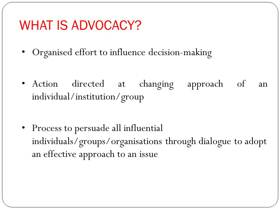 WHAT IS ADVOCACY? Organised effort to influence decision-making Action directed at changing approach of an individual/institution/group Process to per