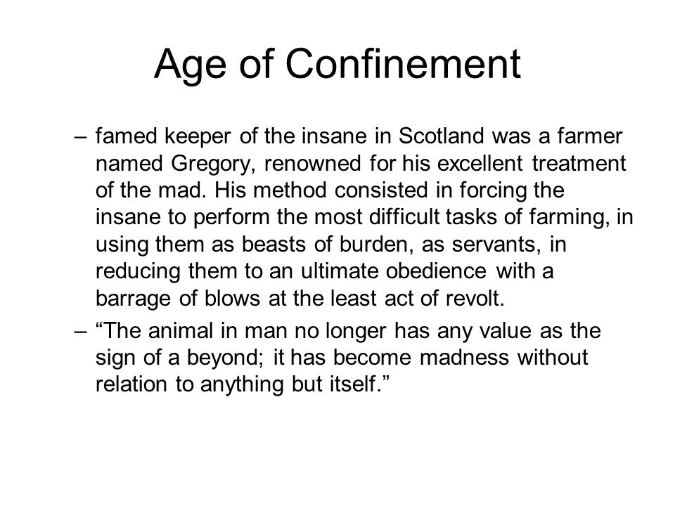 Age of Confinement –famed keeper of the insane in Scotland was a farmer named Gregory, renowned for his excellent treatment of the mad. His method con