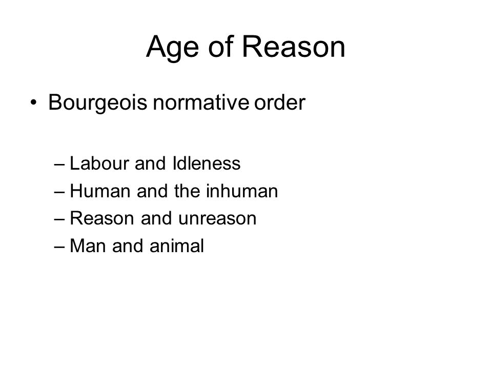 Age of Reason Bourgeois normative order –Labour and Idleness –Human and the inhuman –Reason and unreason –Man and animal