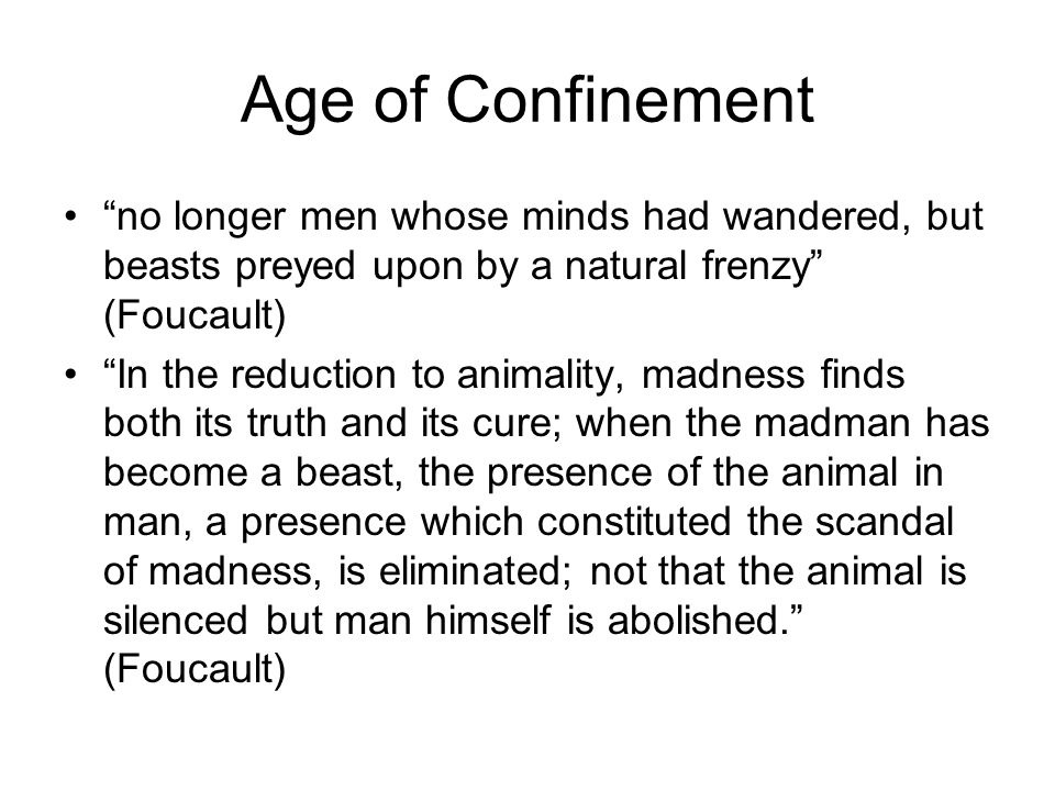 Age of Confinement no longer men whose minds had wandered, but beasts preyed upon by a natural frenzy (Foucault) In the reduction to animality, madness finds both its truth and its cure; when the madman has become a beast, the presence of the animal in man, a presence which constituted the scandal of madness, is eliminated; not that the animal is silenced but man himself is abolished. (Foucault)
