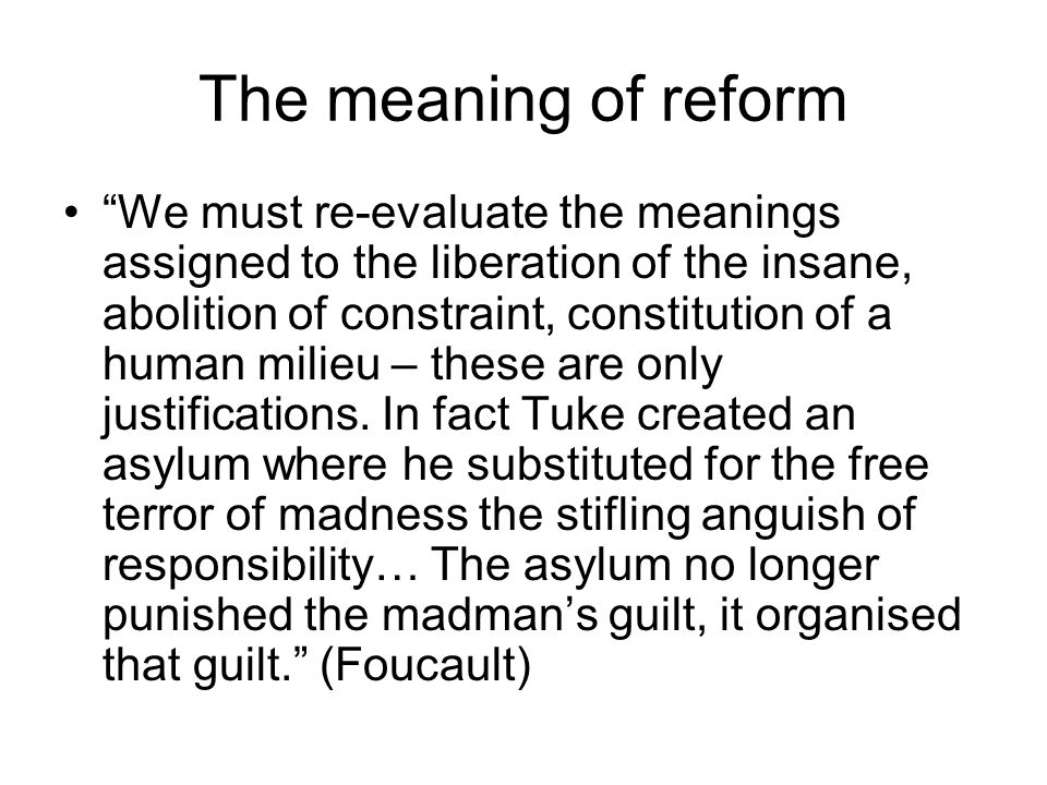 """The meaning of reform """"We must re-evaluate the meanings assigned to the liberation of the insane, abolition of constraint, constitution of a human mil"""