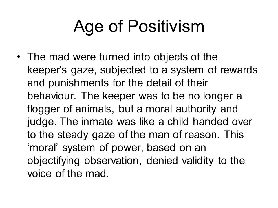 Age of Positivism The mad were turned into objects of the keeper s gaze, subjected to a system of rewards and punishments for the detail of their behaviour.