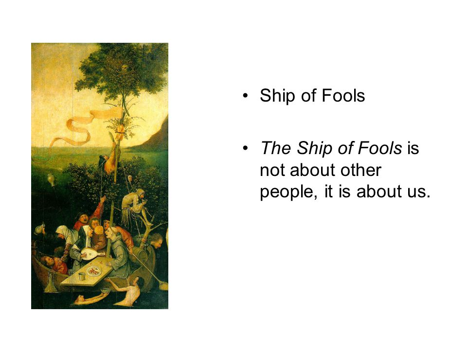 Ship of Fools The Ship of Fools is not about other people, it is about us.