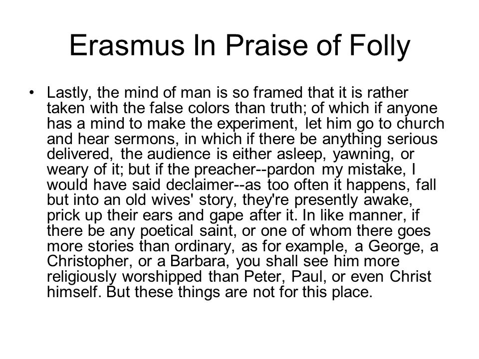 Erasmus In Praise of Folly Lastly, the mind of man is so framed that it is rather taken with the false colors than truth; of which if anyone has a min