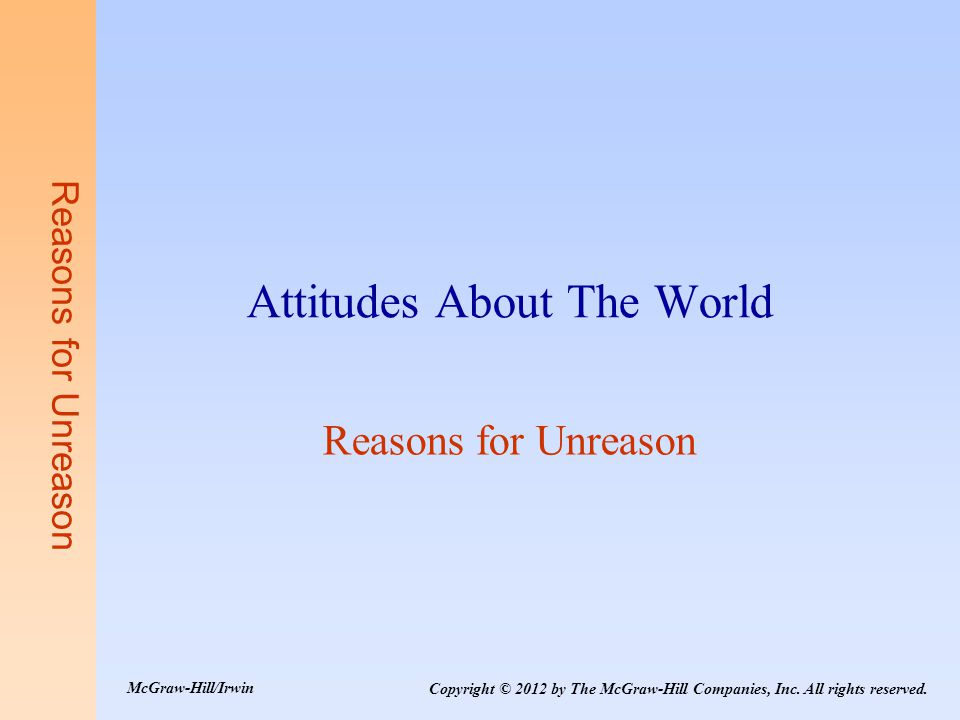 Reasons for Unreason Attitudes About The World Reasons for Unreason Copyright © 2012 by The McGraw-Hill Companies, Inc.