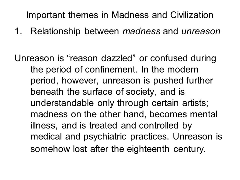 "Important themes in Madness and Civilization 1.Relationship between madness and unreason Unreason is ""reason dazzled"" or confused during the period of"