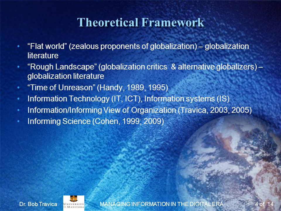 Theoretical Framework Flat world (zealous proponents of globalization) – globalization literature Rough Landscape (globalization critics & alternative globalizers) – globalization literature Time of Unreason (Handy, 1989, 1995) Information Technology (IT, ICT), Information systems (IS) Information/Informing View of Organization (Travica, 2003, 2005) Informing Science (Cohen, 1999; 2009) Dr.