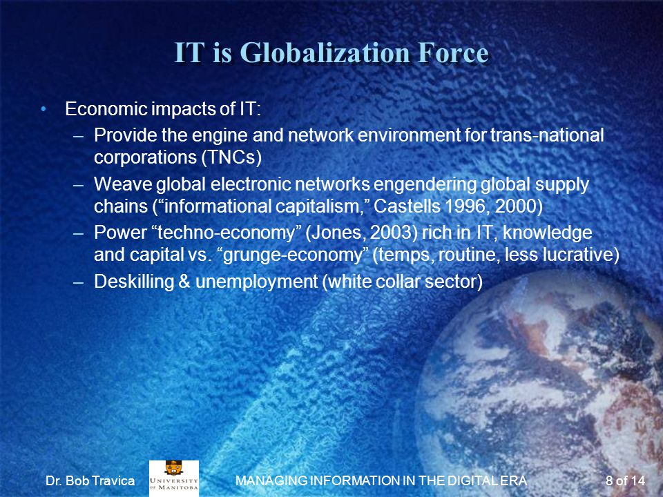 IT is Globalization Force Economic impacts of IT: –Provide the engine and network environment for trans-national corporations (TNCs) –Weave global electronic networks engendering global supply chains ( informational capitalism, Castells 1996, 2000) –Power techno-economy (Jones, 2003) rich in IT, knowledge and capital vs.