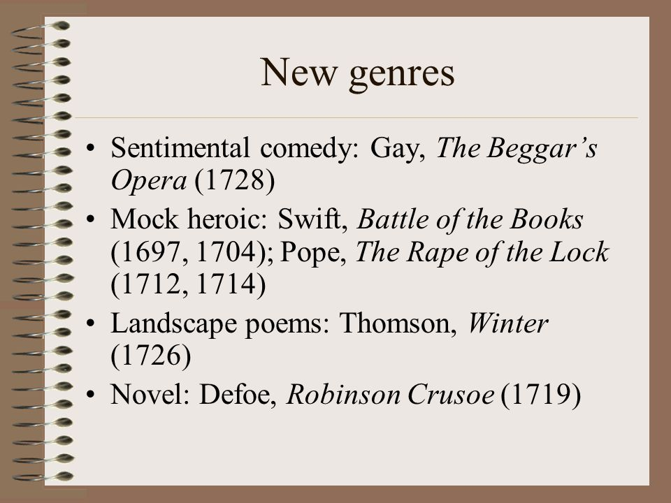 New genres Sentimental comedy: Gay, The Beggar's Opera (1728) Mock heroic: Swift, Battle of the Books (1697, 1704); Pope, The Rape of the Lock (1712, 1714) Landscape poems: Thomson, Winter (1726) Novel: Defoe, Robinson Crusoe (1719)