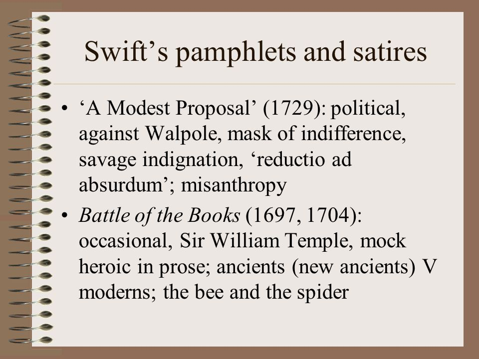 Swift's pamphlets and satires 'A Modest Proposal' (1729): political, against Walpole, mask of indifference, savage indignation, 'reductio ad absurdum'; misanthropy Battle of the Books (1697, 1704): occasional, Sir William Temple, mock heroic in prose; ancients (new ancients) V moderns; the bee and the spider