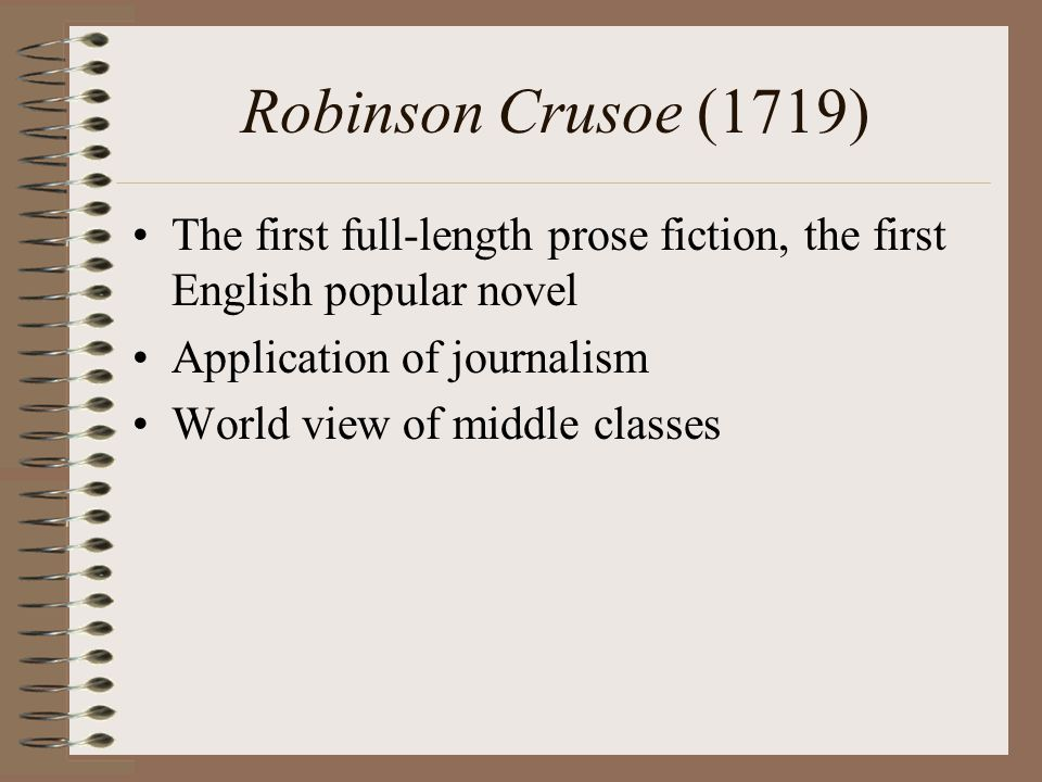 Robinson Crusoe (1719) The first full-length prose fiction, the first English popular novel Application of journalism World view of middle classes