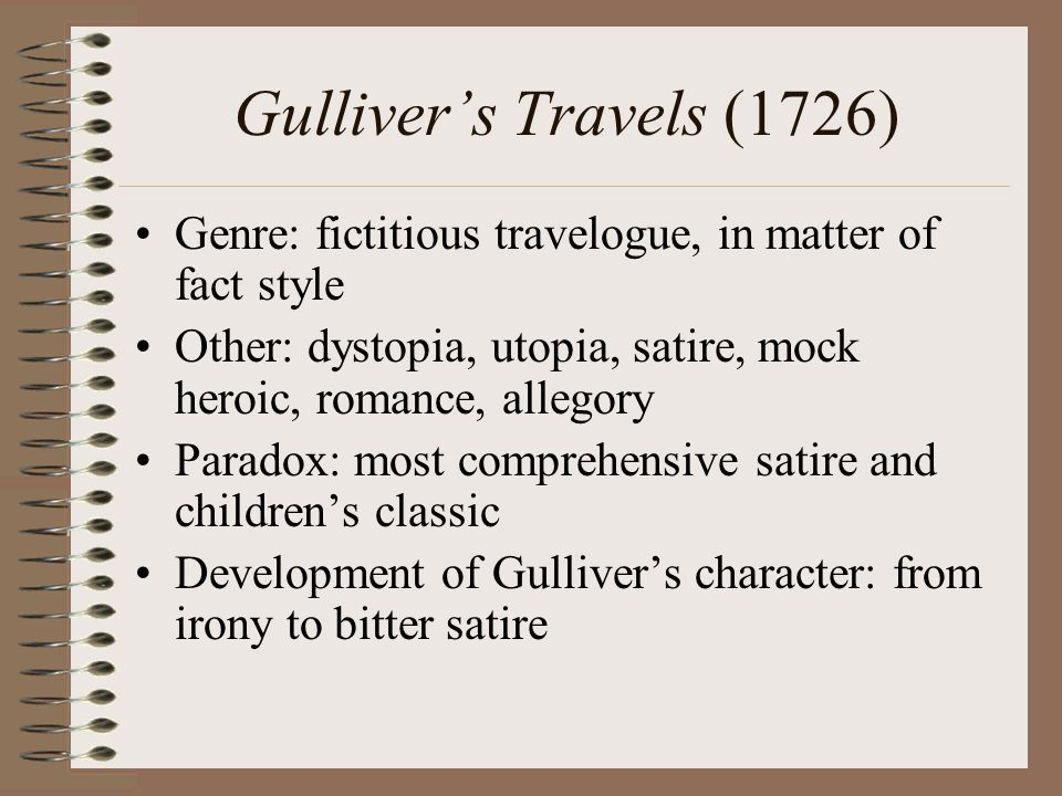 Gulliver's Travels (1726) Genre: fictitious travelogue, in matter of fact style Other: dystopia, utopia, satire, mock heroic, romance, allegory Paradox: most comprehensive satire and children's classic Development of Gulliver's character: from irony to bitter satire
