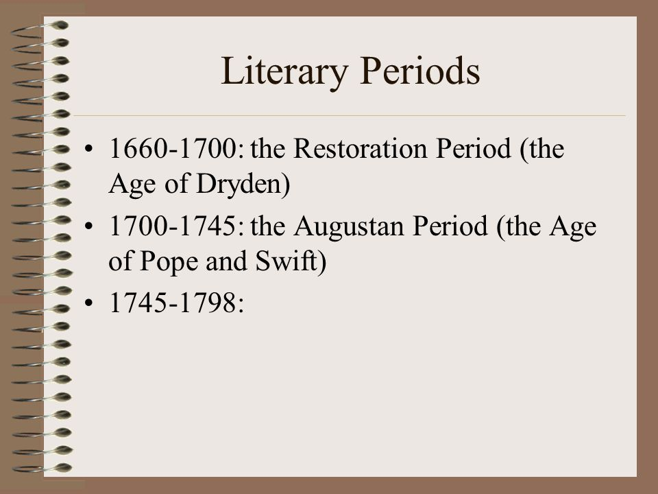 Literary Periods 1660-1700: the Restoration Period (the Age of Dryden) 1700-1745: the Augustan Period (the Age of Pope and Swift) 1745-1798:
