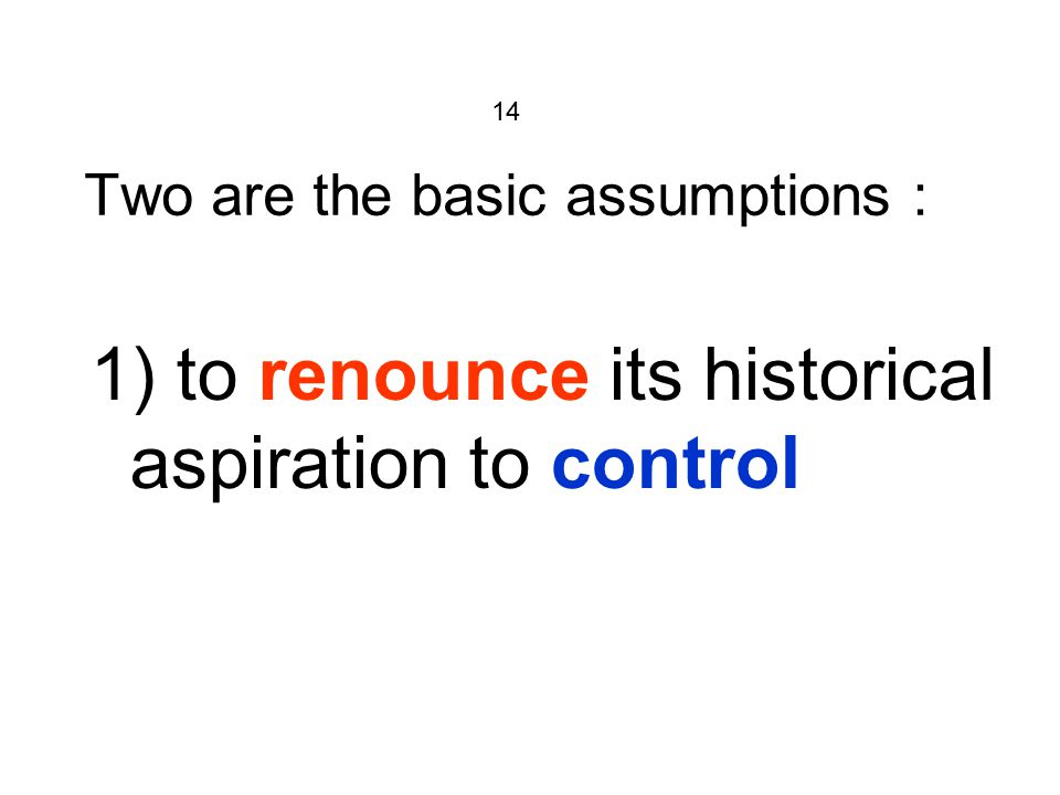 14 Two are the basic assumptions : 1) to renounce its historical aspiration to control