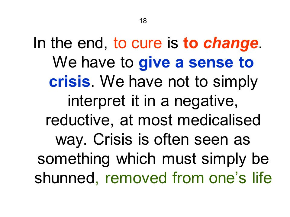 18 In the end, to cure is to change. We have to give a sense to crisis. We have not to simply interpret it in a negative, reductive, at most medicalis