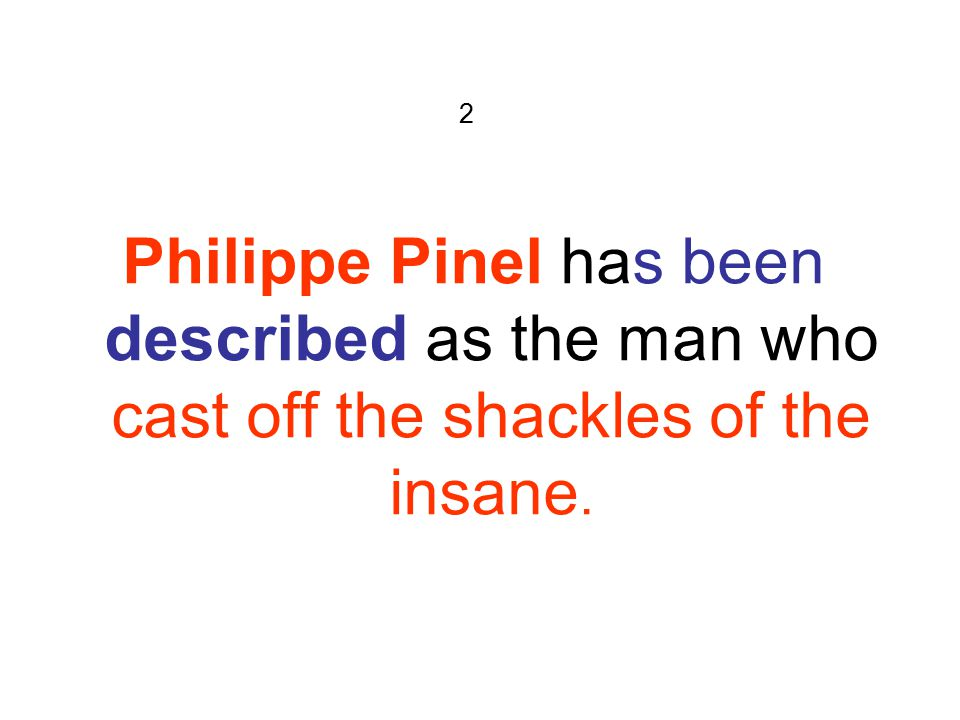 2 Philippe Pinel has been described as the man who cast off the shackles of the insane.