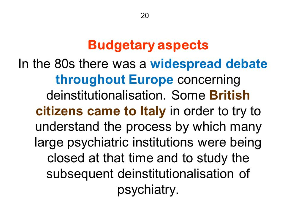 20 Budgetary aspects In the 80s there was a widespread debate throughout Europe concerning deinstitutionalisation. Some British citizens came to Italy