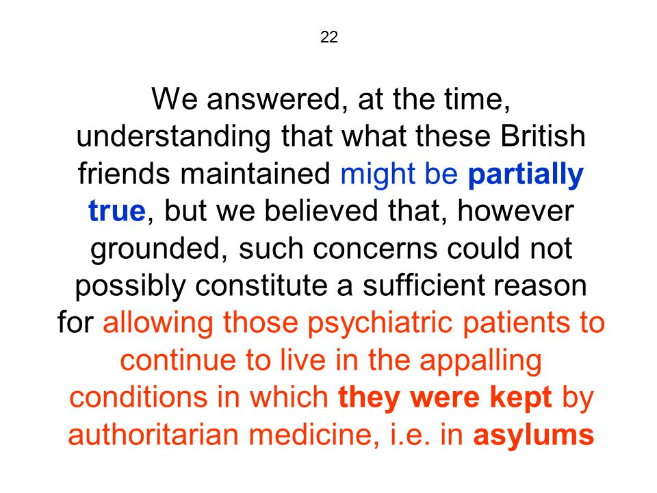 22 We answered, at the time, understanding that what these British friends maintained might be partially true, but we believed that, however grounded, such concerns could not possibly constitute a sufficient reason for allowing those psychiatric patients to continue to live in the appalling conditions in which they were kept by authoritarian medicine, i.e.