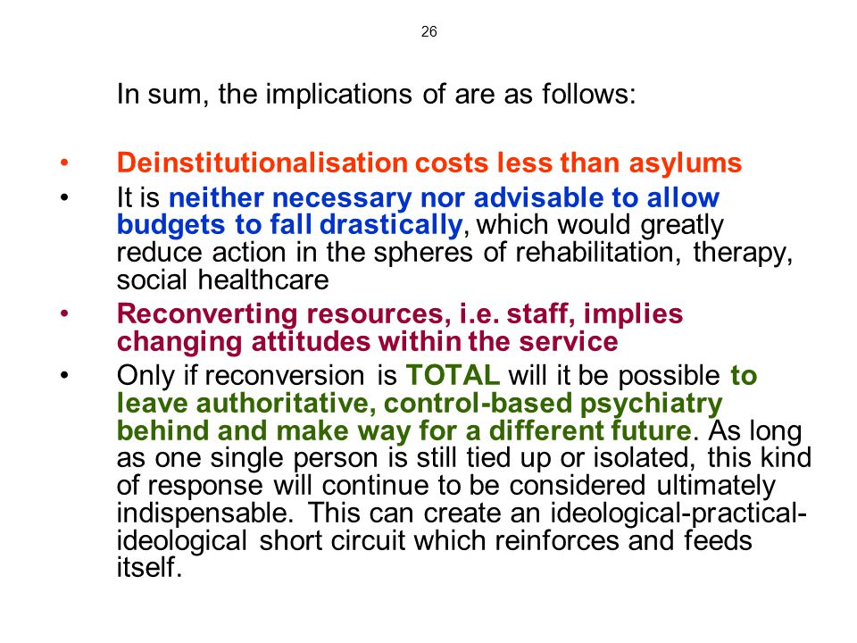 26 In sum, the implications of are as follows: Deinstitutionalisation costs less than asylums It is neither necessary nor advisable to allow budgets t